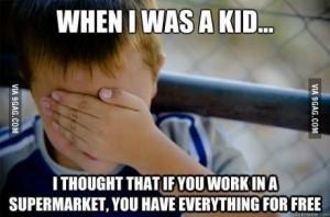 cand eram copil credeam ca daca lucrezi in supermarket ai toata marfa gratis