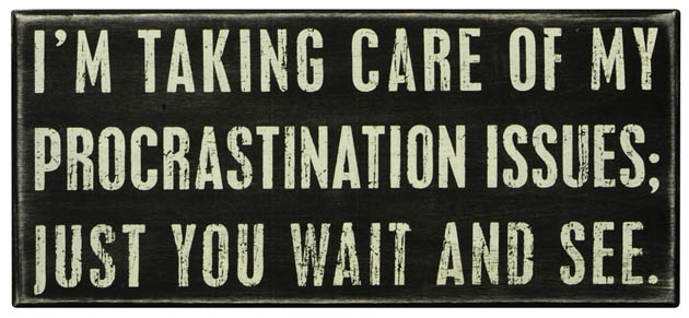 taking care of my procrastination issues - just you wait and see
